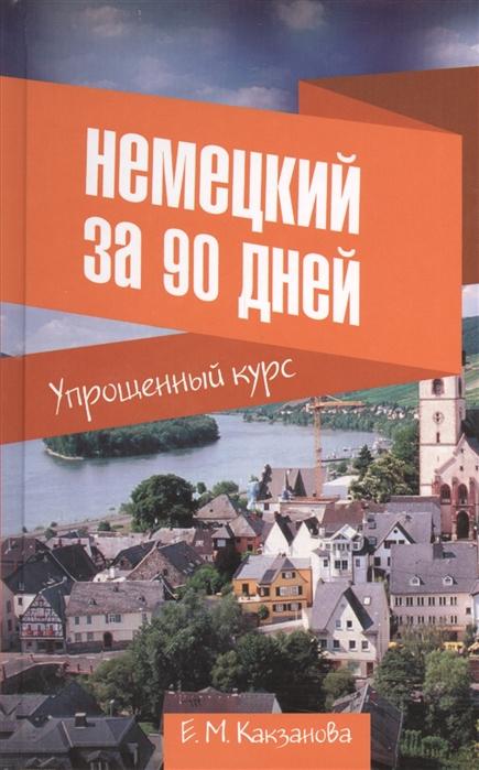 Какзанова Е. Немецкий за 90 дней Упрощенный курс Учебное пособие