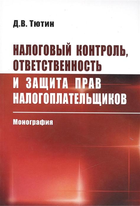 Налоговый контроль ответственность и защита прав налогоплательщиков Монография