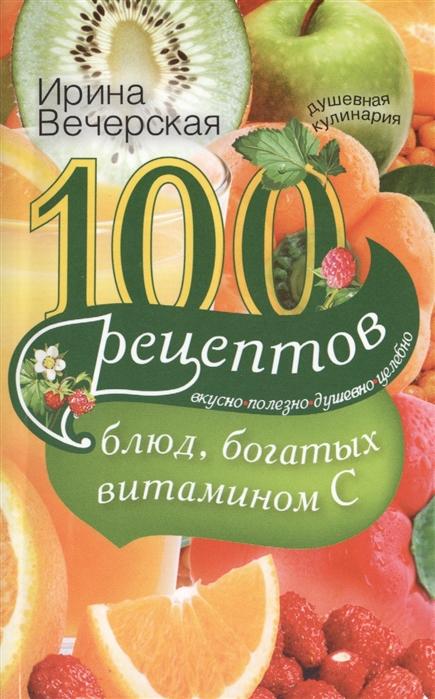 Вечерская И. 100 рецептов блюд богатых витамином С Вкусно полезно душевно целебно