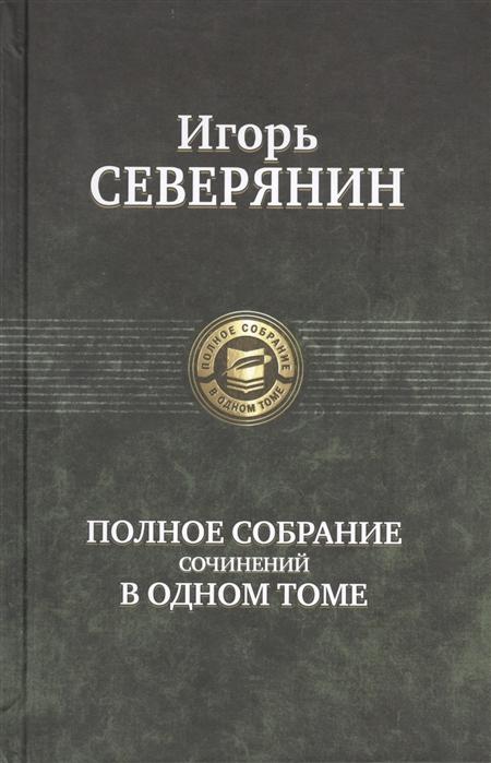 Северянин И. Полное собрание сочинений в одном томе