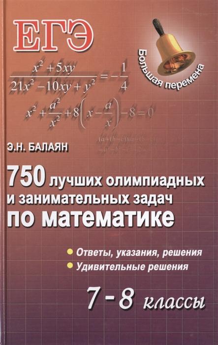 Балаян Э. 750 лучших олимпиадных и занимательных задач по математике 7-8 классы 800 лучших олимпиадных задач по математике для подготовки к егэ 9 11 классы