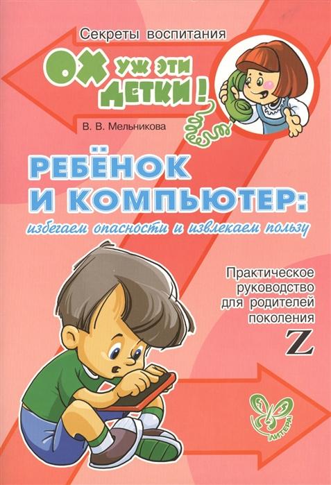 Мельникова В. Ребенок и компьютер избегаем опасности и извлекаем пользу Практическое руководство для родителей поколения Z компьютер
