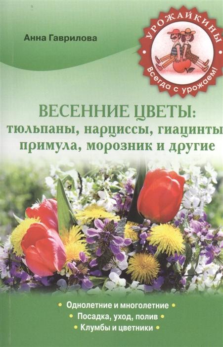 Гаврилова А. Весенние цветы тюльпаны нарциссы гиацинты примула морозник и другие цены