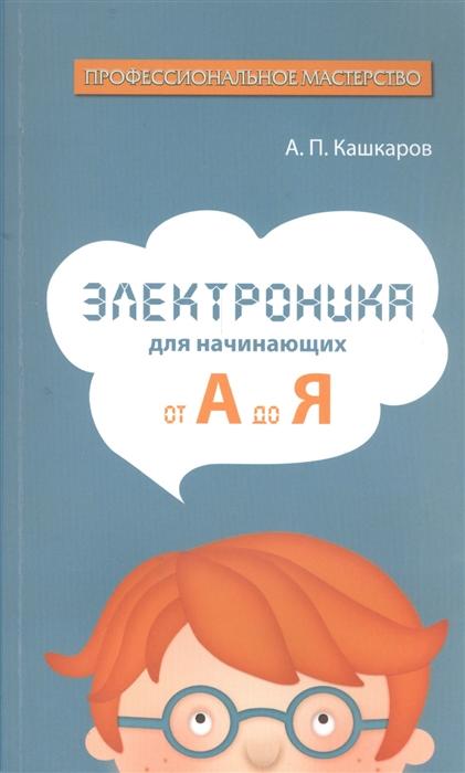 Кашкаров А. Электроника для начинающих От А до Я шляхов а генетика для начинающих