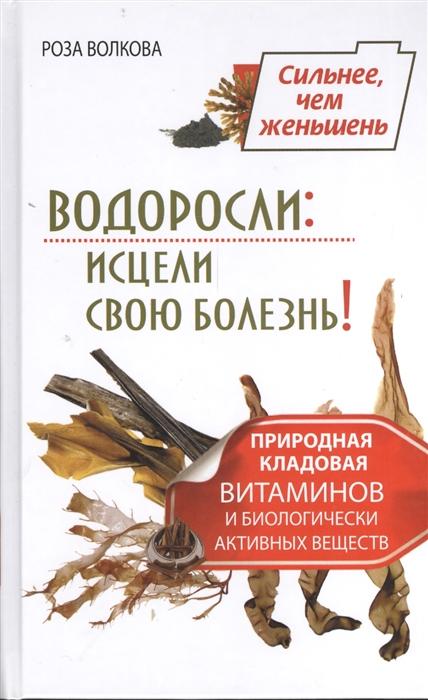 Волкова Р. Водоросли исцели свою болезнь Природная кладовая витаминов и биологически активных веществ