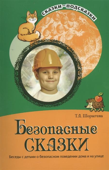 Шорыгина Т. Безопасные сказки Беседы с детьми о безопасном поведении дома и на улице цена