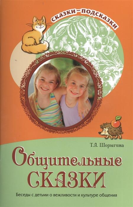 Шорыгина Т. Общительные сказки Беседы с детьми о вежливости и культуре общения цена