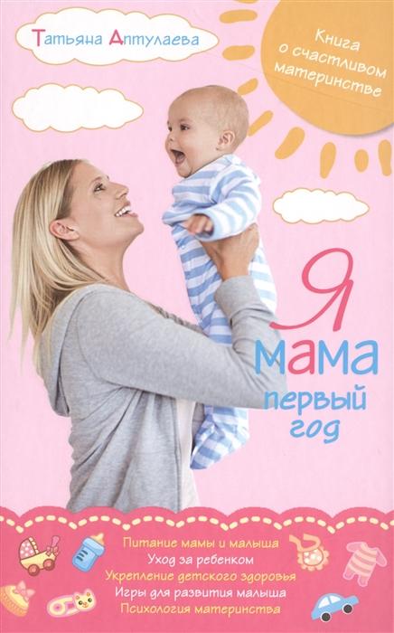 Аптулаева Т. Я мама первый год аптулаева т первый год с малышом все что вам нужно знать про его здоровье и уход