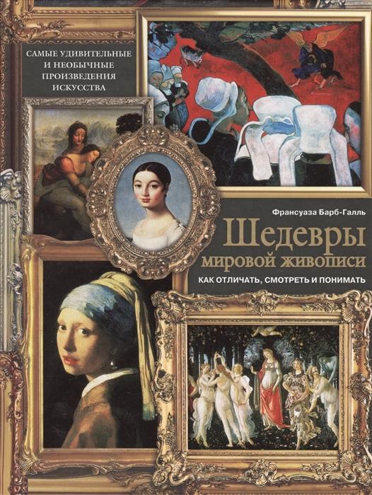 Бабр-Галль Ф. Шедевры мировой живописи Как отличать смотреть и понимать бабр галль ф шедевры мировой живописи как отличать смотреть и понимать