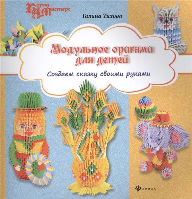 Тихова Г. Модульное оригами для детей Создаем сказку своими руками