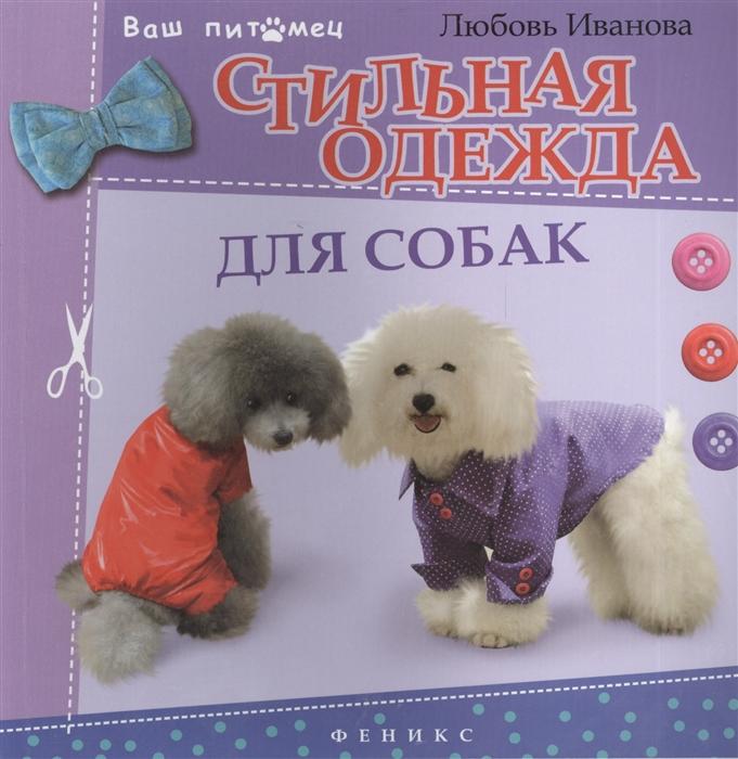 Иванова Л. Стильная одежда для собак Комбинезоны жилеты платья курточки и шапки