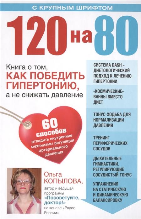 120 на 80 Книга о том как победить гипертонию а не снижать давление 60 способов отладить внутренние механизмы регуляции артериального давления