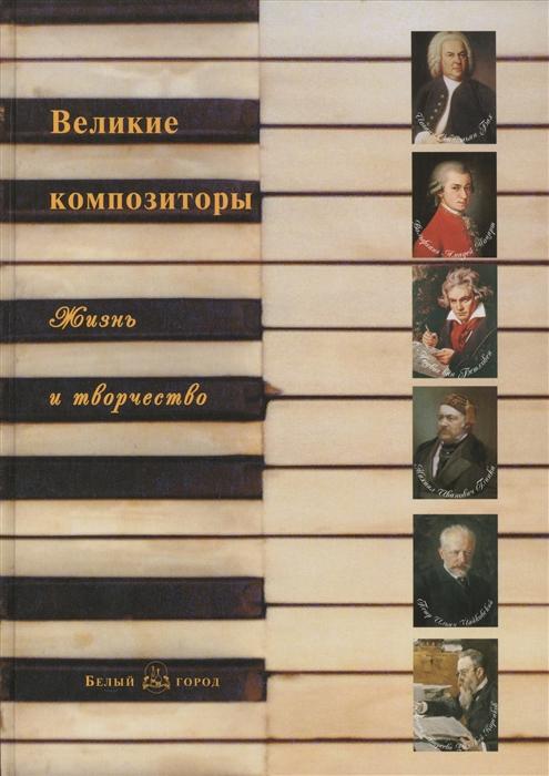 Мордвинцева Н. (сост.) Великие композиторы Жизнь и творчество