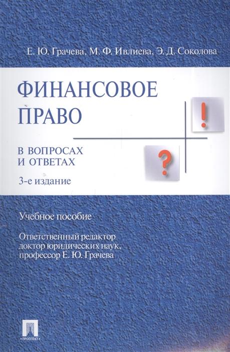 Грачева Е., Ивлиева М., Соколова Э. Финансовое право в вопросах и ответах цена