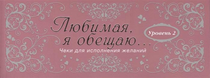 Дубенюк Н. (ред.) Любимая я обещаю тебе Уровень 2 Чеки для исполнения желаний дубенюк н ред любимая я обещаю тебе уровень 2 чеки для исполнения желаний