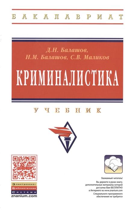 лучшая цена Балашов Д., Балашов Н., Маликов С. Криминалистика Учебник Третье издание исправленное и дополненное