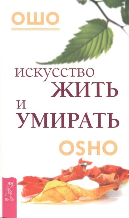 Ошо Искусство жить и умирать OSHO раджниш ш истинный мудрец искусство умирать