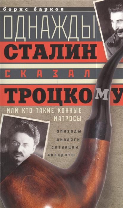 Барков Б. Однажды Сталин сказал Троцкому или Кто такие конные матросы Ситуации эпизоды диалоги анекдоты