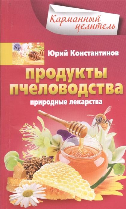 Константинов Ю. Продукты пчеловодства Природные лекарства цена