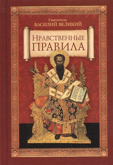 Святитель Василий Великий Нравственные правила святитель василий великий святитель василий великий избранные творения