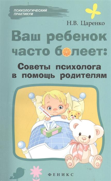 Царенко Н. Ваш ребенок часто болеет советы психолога в помощь родителям