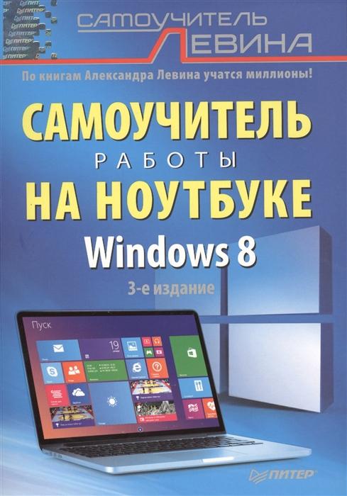 Левин А. Самоучитель работы на ноутбуке Windows 8 3-е издание левин а самоучитель работы на ноутбуке windows 8 3 е издание