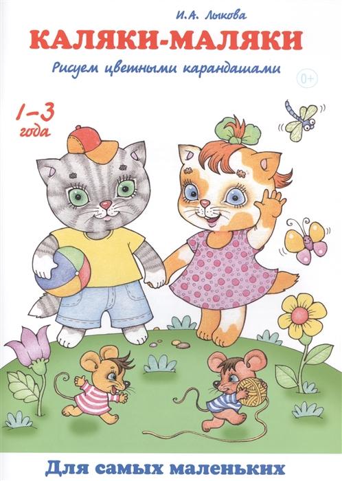 Лыкова И. Каляки-маляки Рисуем цветными карандашами 1-3 года лыкова и где мои карандаши истории в картинках для рисования 1 3 года