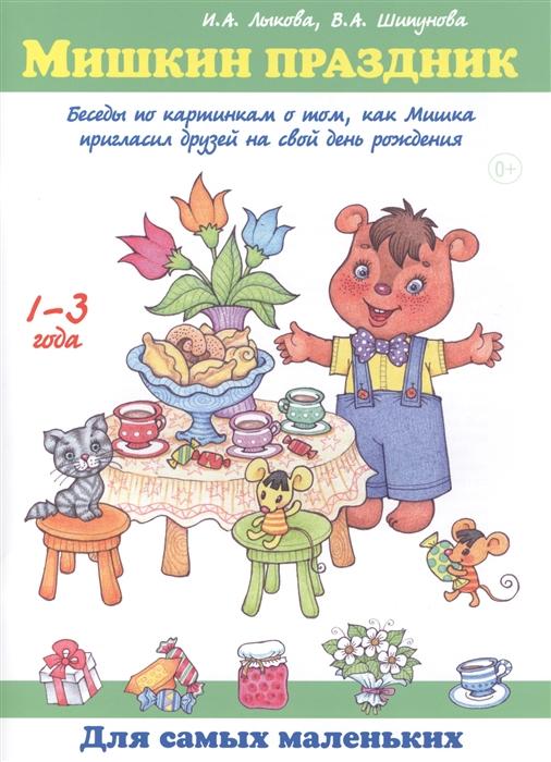 Лыкова И., Шипунова В. Мишкин праздник Беседы по картинкам о том как Мишка пригласил друзей на свой день рождения 1-3 года лыкова и где мои карандаши истории в картинках для рисования 1 3 года