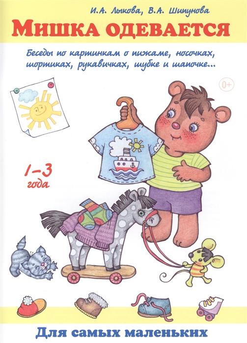 Лыкова И., Шипунова В. Мишка одевается Беседы по картинкам о пижаме носочках шортиках рукавичках шубке и шапочке 1-3 года лыкова и где мои карандаши истории в картинках для рисования 1 3 года