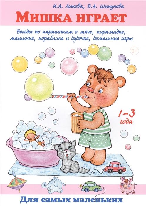 Лыкова И., Шипунова В. Мишка играет Беседы по картинкам о мяче пирамидке машинке кораблике и дудочке домашние игры 1-3 года лыкова и где мои карандаши истории в картинках для рисования 1 3 года
