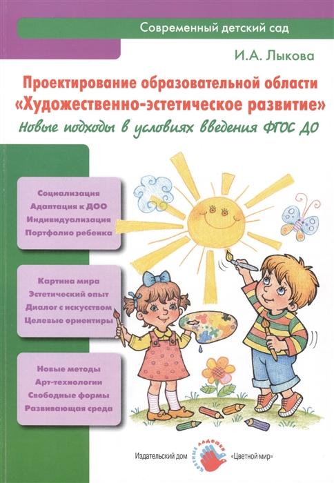 Лыкова И. Проектирование образовательной области Художественно-эстетическое развитие Новые подходы в условиях введения ФГОС ДО