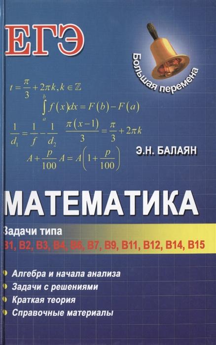 Балаян Э. Математика Задачи типа В1 В2 В3 В4 В6 В7 В9 В11 В12 В14 В15 Алгебра и начала анализа Задачи с решениями Краткая теория Справочные материалы