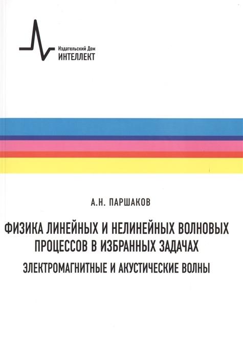 Паршаков А. Физика линейных и нелинейных волновых процессов в избранных задачах Электромагнитные и акустические волны