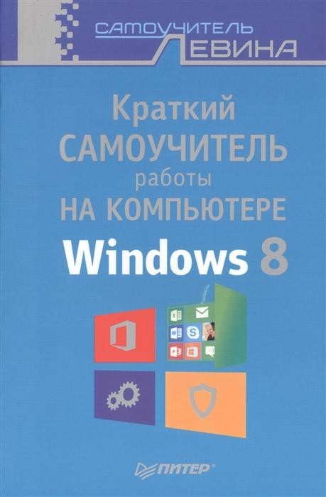 Левин А. Краткий самоучитель работы на компьютере Windows 8 левин а самоучитель работы на ноутбуке windows 8 3 е издание