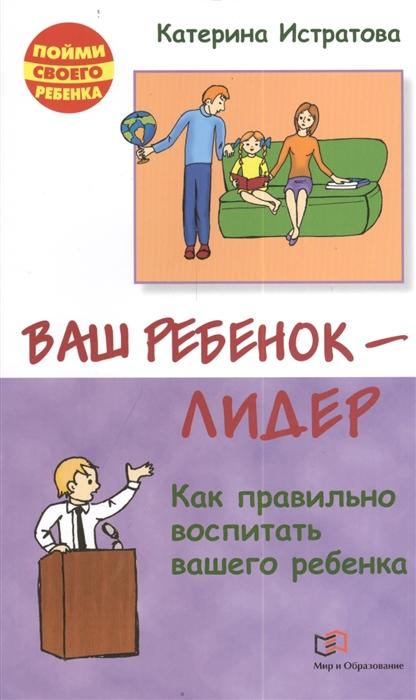 Истратова К. Ваш ребенок - лидер Как правильно воспитывать вашего ребенка
