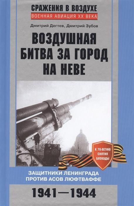 Дегтев Д., Зубов Д. Воздушная битва за город на Неве Защитники Ленинграда против асов люфтваффе 1941-1944