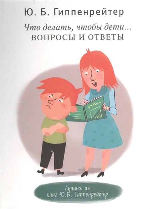 Гиппенрейтер Ю. Что делать чтобы дети Вопросы и ответы