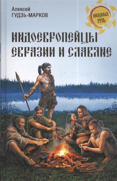Гудзь-Марков А. Индоевропейцы Евразии и славяне а п каменский славяне и русь