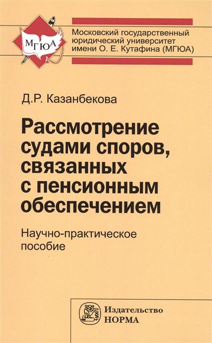 Казанбекова Д. Рассмотрение судами споров связанных с пенсионным обеспечением Научно-практическое пособие