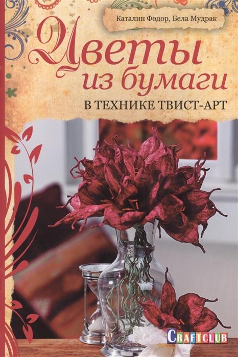 Фодор К., Мудрак Б. Цветы из бумаги В технике твист-арт