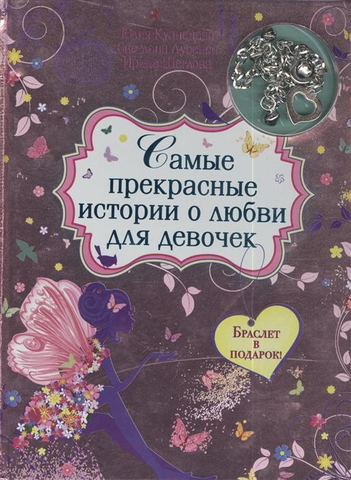 Кузнецова Ю., Лубенец С., Щеглова И. Самые прекрасные истории о любви для девочек Браслет в подарок ирина щеглова самые прекрасные истории о любви для девочек
