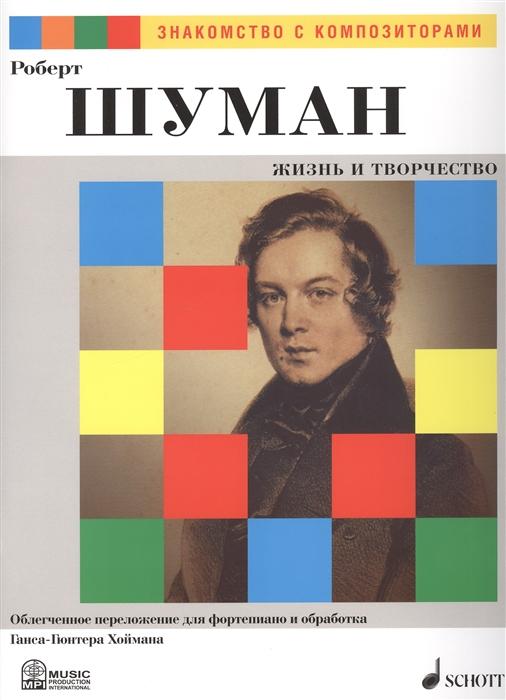 Роберт Шуман Жизнь и Творчество Облегченное переложение для фортепиано и обработка Ганса-Гюнтера Хоймана