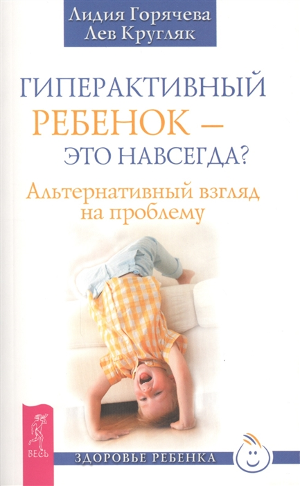Горячева Л., Кругляк Л. Гиперактивный ребенок - это навсегда Альтернативный взгляд на проблему цена и фото
