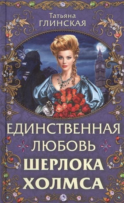Глинская Т. Единственная любовь Шерлока Холмса глинская пустынь