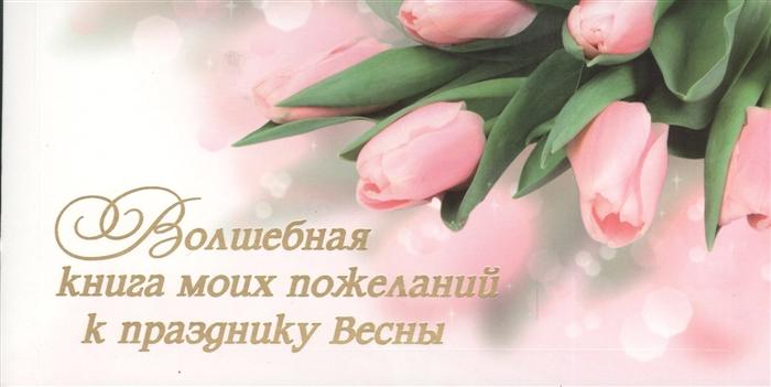 Епифанова О. Волшебная книга моих пожеланий к празднику Весны 15 открыток с пожеланиями для родных друзей и коллег Выберите открытку впишите на обороте свое пожелание и подарите
