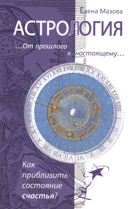 Мазова Е. Астрология От прошлого к настоящему Как приблизить состояние счастья мазова е астрологические рецепты здоровья