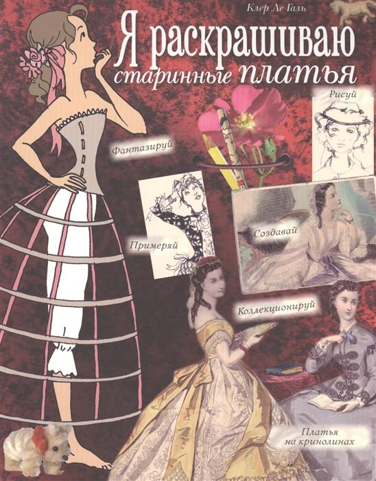 Я раскрашиваю старинные платья Рисуй Фантазируй Применяй Создавай Коллекционируй Платья на кринолинах