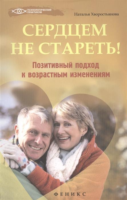 Сердцем не стареть Позитивный подход к возрастным изменениям