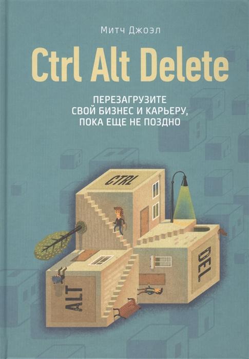 Джоэл М. Ctrl Alt Delete Перезагрузите свой бизнес и карьеру пока еще не поздно control alt delete