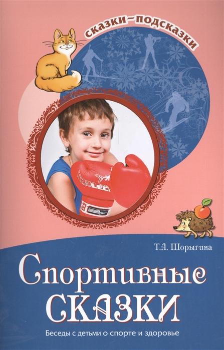 Шорыгина Т. Спортивные сказки Беседы с детьми о спорте и здоровье цена
